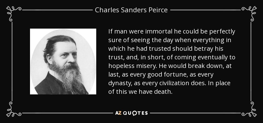 If man were immortal he could be perfectly sure of seeing the day when everything in which he had trusted should betray his trust, and, in short, of coming eventually to hopeless misery. He would break down, at last, as every good fortune, as every dynasty, as every civilization does. In place of this we have death. - Charles Sanders Peirce