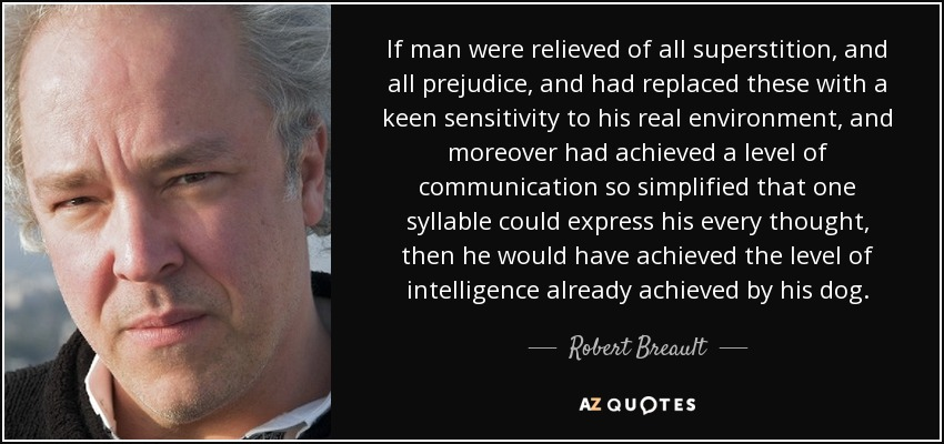If man were relieved of all superstition, and all prejudice, and had replaced these with a keen sensitivity to his real environment, and moreover had achieved a level of communication so simplified that one syllable could express his every thought, then he would have achieved the level of intelligence already achieved by his dog. - Robert Breault