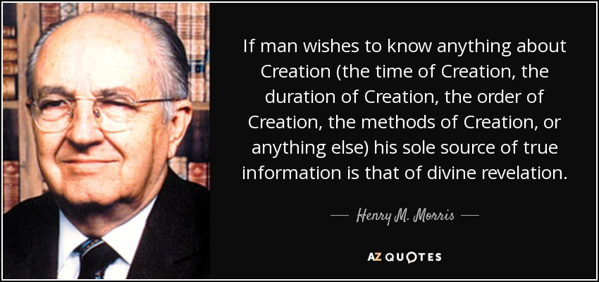 If man wishes to know anything about Creation (the time of Creation, the duration of Creation, the order of Creation, the methods of Creation, or anything else) his sole source of true information is that of divine revelation. - Henry M. Morris