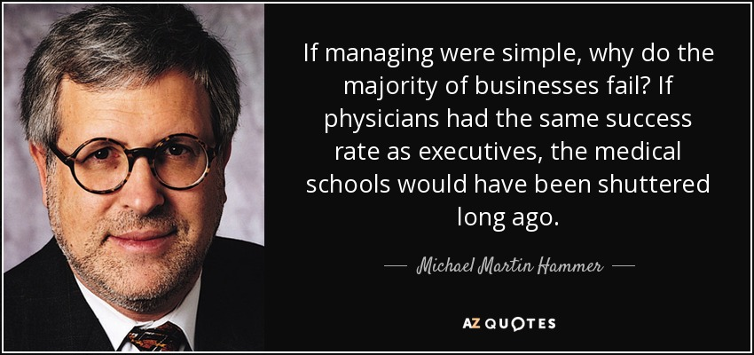 If managing were simple, why do the majority of businesses fail? If physicians had the same success rate as executives, the medical schools would have been shuttered long ago. - Michael Martin Hammer