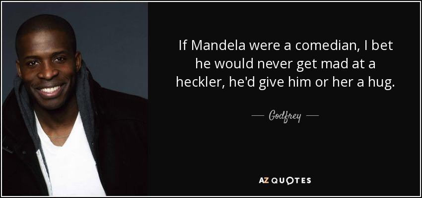 If Mandela were a comedian, I bet he would never get mad at a heckler, he'd give him or her a hug. - Godfrey