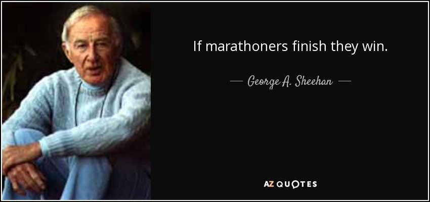 If marathoners finish they win. - George A. Sheehan