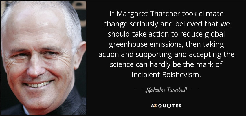If Margaret Thatcher took climate change seriously and believed that we should take action to reduce global greenhouse emissions, then taking action and supporting and accepting the science can hardly be the mark of incipient Bolshevism. - Malcolm Turnbull