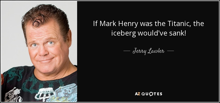 If Mark Henry was the Titanic, the iceberg would've sank! - Jerry Lawler