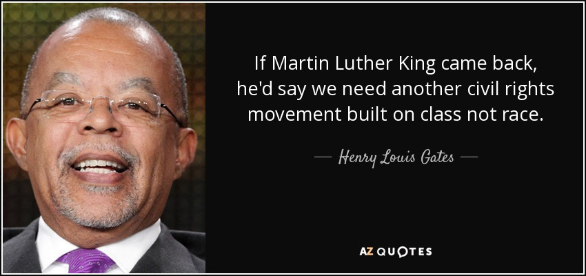 If Martin Luther King came back, he'd say we need another civil rights movement built on class not race. - Henry Louis Gates
