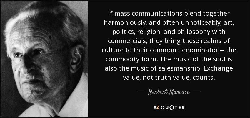 If mass communications blend together harmoniously, and often unnoticeably, art, politics, religion, and philosophy with commercials, they bring these realms of culture to their common denominator -- the commodity form. The music of the soul is also the music of salesmanship. Exchange value, not truth value, counts. - Herbert Marcuse