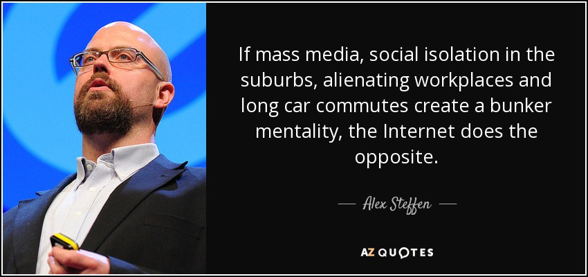 If mass media, social isolation in the suburbs, alienating workplaces and long car commutes create a bunker mentality, the Internet does the opposite. - Alex Steffen