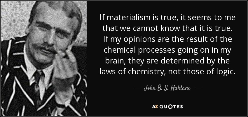 If materialism is true, it seems to me that we cannot know that it is true. If my opinions are the result of the chemical processes going on in my brain, they are determined by the laws of chemistry, not those of logic. - John B. S. Haldane