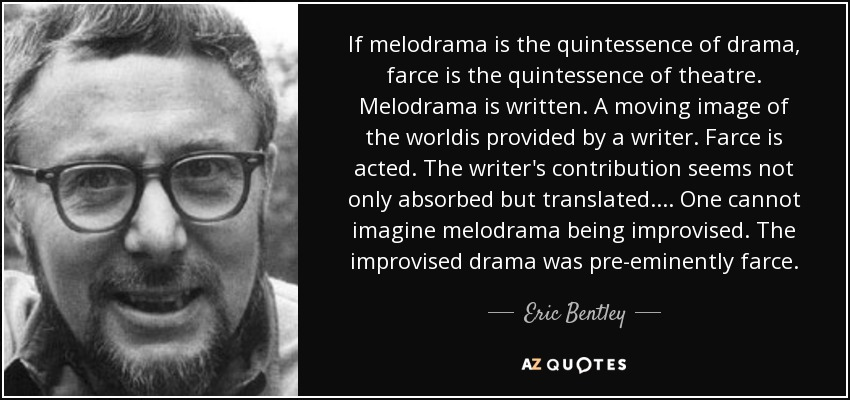 If melodrama is the quintessence of drama, farce is the quintessence of theatre. Melodrama is written. A moving image of the worldis provided by a writer. Farce is acted. The writer's contribution seems not only absorbed but translated.... One cannot imagine melodrama being improvised. The improvised drama was pre-eminently farce. - Eric Bentley