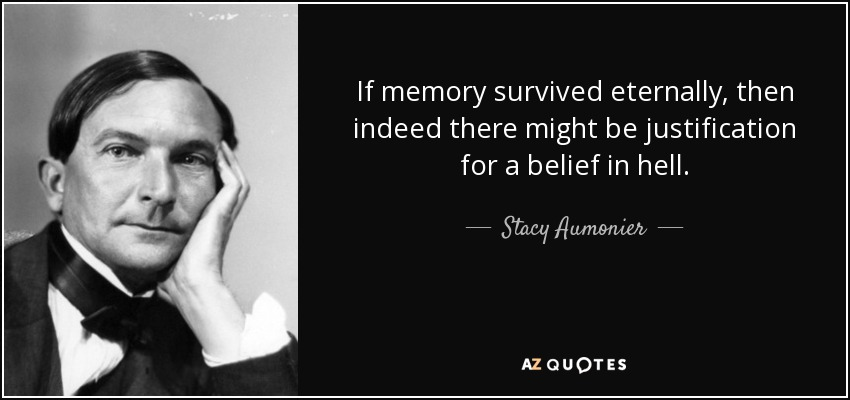 If memory survived eternally, then indeed there might be justification for a belief in hell. - Stacy Aumonier