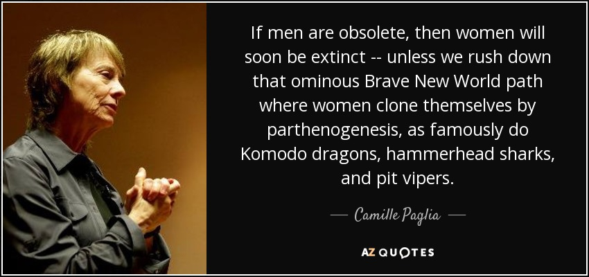 If men are obsolete, then women will soon be extinct -- unless we rush down that ominous Brave New World path where women clone themselves by parthenogenesis, as famously do Komodo dragons, hammerhead sharks, and pit vipers. - Camille Paglia