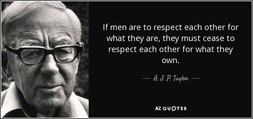If men are to respect each other for what they are, they must cease to respect each other for what they own. - A. J. P. Taylor