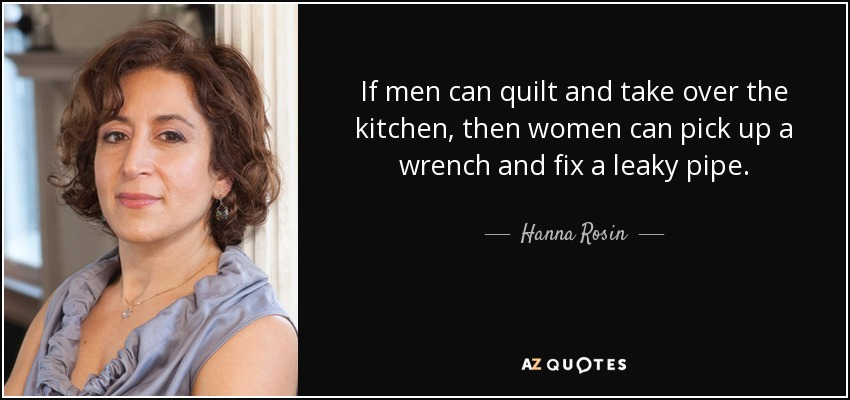 If men can quilt and take over the kitchen, then women can pick up a wrench and fix a leaky pipe. - Hanna Rosin