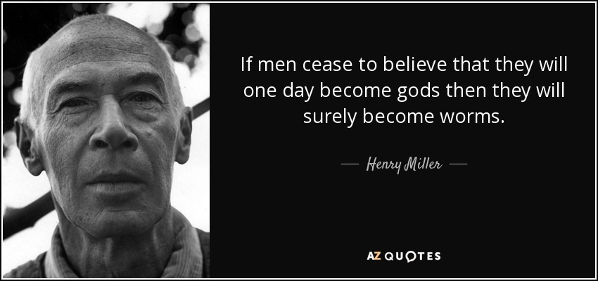 If men cease to believe that they will one day become gods then they will surely become worms. - Henry Miller
