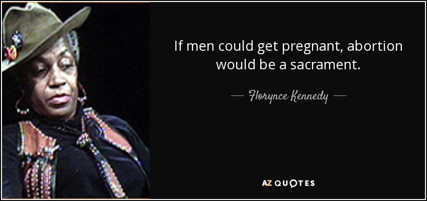 If men could get pregnant, abortion would be a sacrament. - Florynce Kennedy