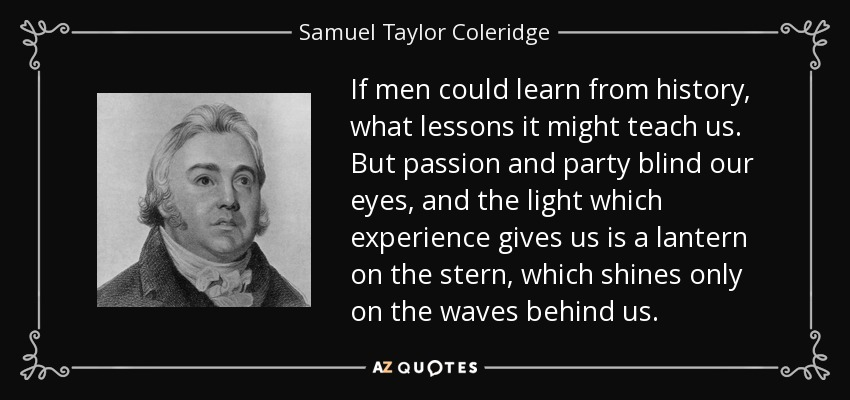 If men could learn from history, what lessons it might teach us. But passion and party blind our eyes, and the light which experience gives us is a lantern on the stern, which shines only on the waves behind us. - Samuel Taylor Coleridge