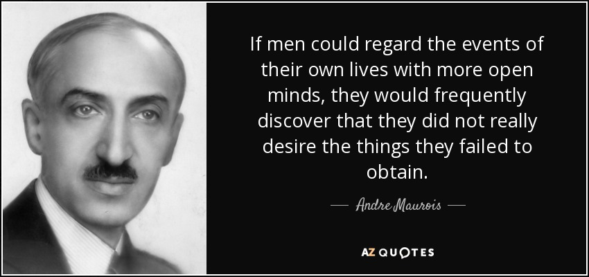 If men could regard the events of their own lives with more open minds, they would frequently discover that they did not really desire the things they failed to obtain. - Andre Maurois