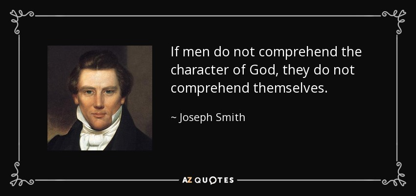 If men do not comprehend the character of God, they do not comprehend themselves. - Joseph Smith, Jr.