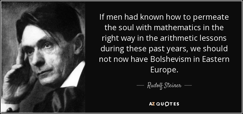 If men had known how to permeate the soul with mathematics in the right way in the arithmetic lessons during these past years, we should not now have Bolshevism in Eastern Europe. - Rudolf Steiner