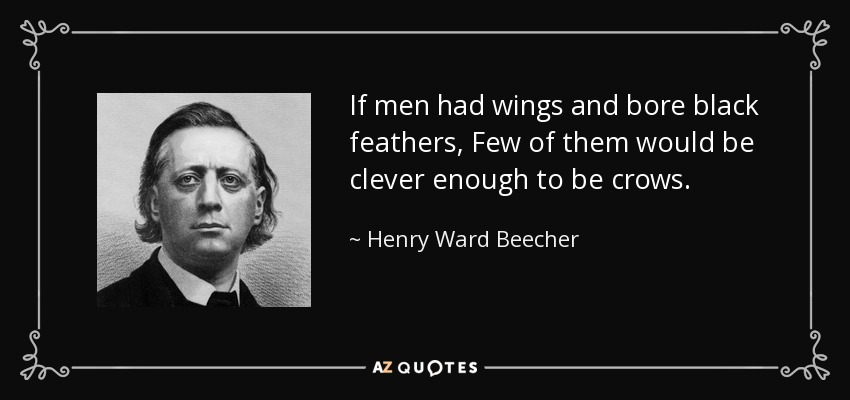 If men had wings and bore black feathers, Few of them would be clever enough to be crows. - Henry Ward Beecher