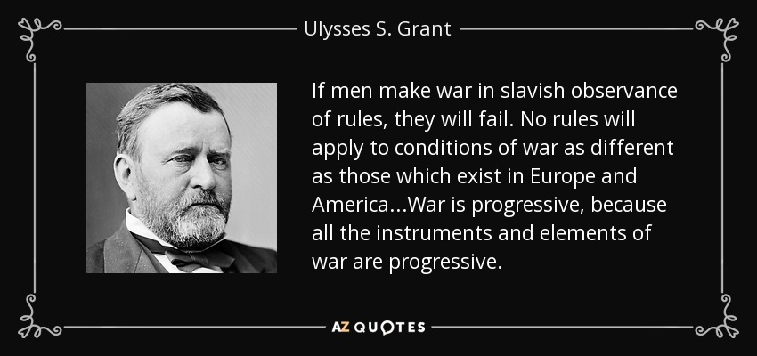 If men make war in slavish observance of rules, they will fail. No rules will apply to conditions of war as different as those which exist in Europe and America...War is progressive, because all the instruments and elements of war are progressive. - Ulysses S. Grant