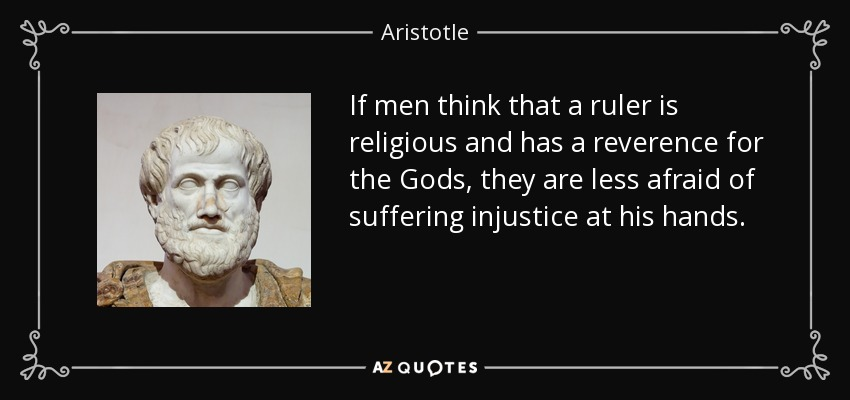 If men think that a ruler is religious and has a reverence for the Gods, they are less afraid of suffering injustice at his hands. - Aristotle