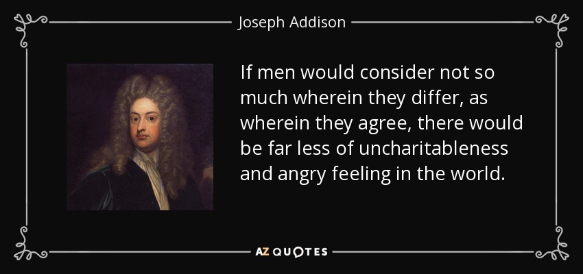 If men would consider not so much wherein they differ, as wherein they agree, there would be far less of uncharitableness and angry feeling in the world. - Joseph Addison