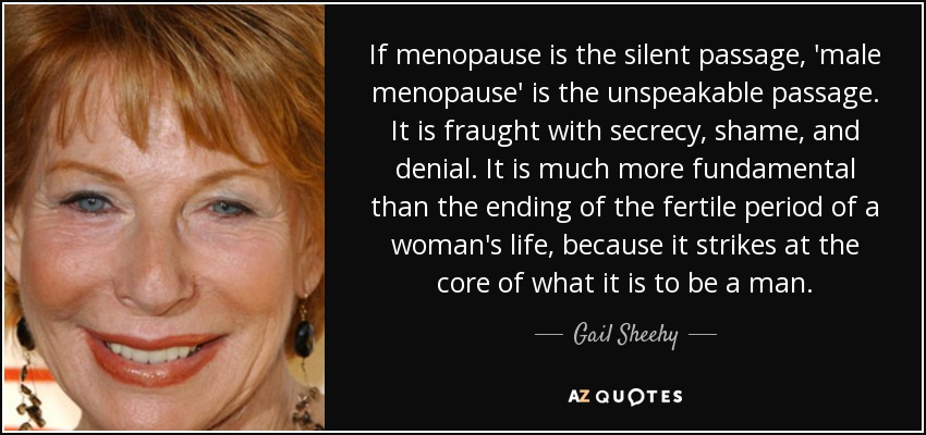 If menopause is the silent passage, 'male menopause' is the unspeakable passage. It is fraught with secrecy, shame, and denial. It is much more fundamental than the ending of the fertile period of a woman's life, because it strikes at the core of what it is to be a man. - Gail Sheehy
