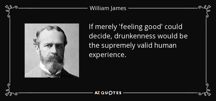 If merely 'feeling good' could decide, drunkenness would be the supremely valid human experience. - William James