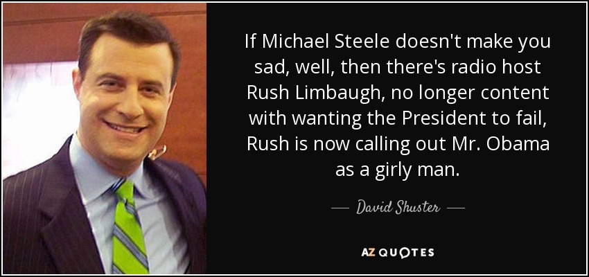 If Michael Steele doesn't make you sad, well, then there's radio host Rush Limbaugh, no longer content with wanting the President to fail, Rush is now calling out Mr. Obama as a girly man. - David Shuster