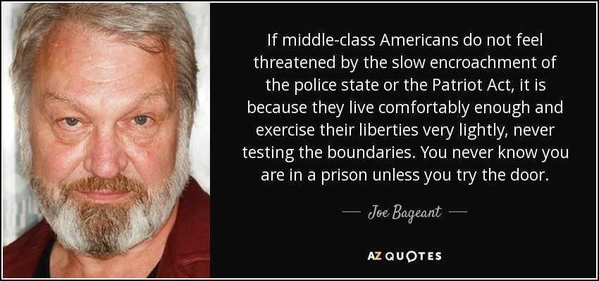 If middle-class Americans do not feel threatened by the slow encroachment of the police state or the Patriot Act, it is because they live comfortably enough and exercise their liberties very lightly, never testing the boundaries. You never know you are in a prison unless you try the door. - Joe Bageant