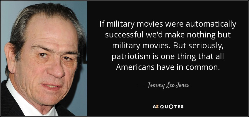 If military movies were automatically successful we'd make nothing but military movies. But seriously, patriotism is one thing that all Americans have in common. - Tommy Lee Jones