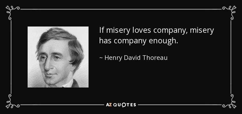 If misery loves company, misery has company enough. - Henry David Thoreau