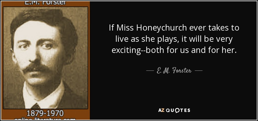 If Miss Honeychurch ever takes to live as she plays, it will be very exciting--both for us and for her. - E. M. Forster