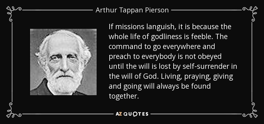 If missions languish, it is because the whole life of godliness is feeble. The command to go everywhere and preach to everybody is not obeyed until the will is lost by self-surrender in the will of God. Living, praying, giving and going will always be found together. - Arthur Tappan Pierson