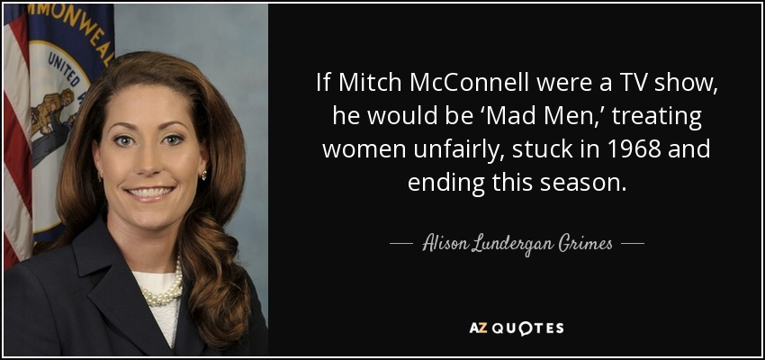 If Mitch McConnell were a TV show, he would be 'Mad Men,' treating women unfairly, stuck in 1968 and ending this season. - Alison Lundergan Grimes