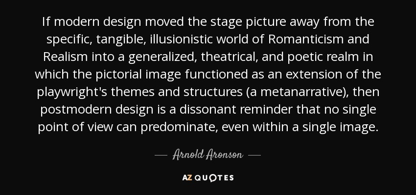If modern design moved the stage picture away from the specific, tangible, illusionistic world of Romanticism and Realism into a generalized, theatrical, and poetic realm in which the pictorial image functioned as an extension of the playwright's themes and structures (a metanarrative), then postmodern design is a dissonant reminder that no single point of view can predominate, even within a single image. - Arnold Aronson