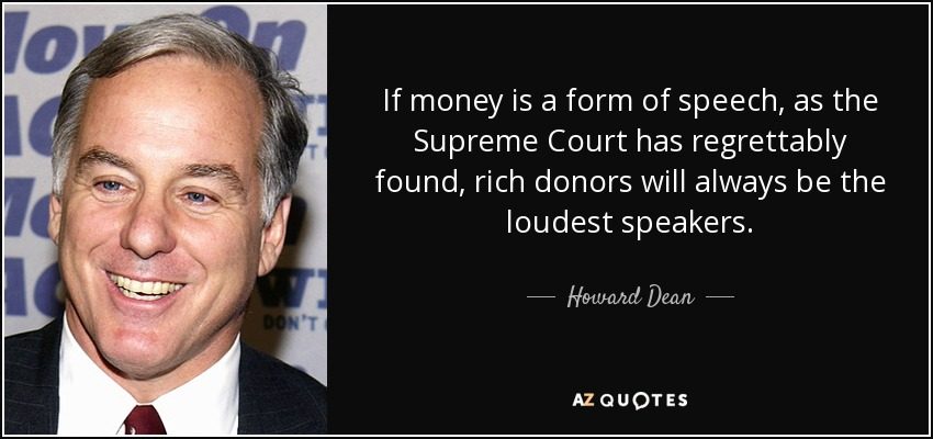 If money is a form of speech, as the Supreme Court has regrettably found, rich donors will always be the loudest speakers. - Howard Dean