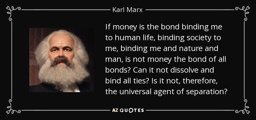 If money is the bond binding me to human life, binding society to me, binding me and nature and man, is not money the bond of all bonds? Can it not dissolve and bind all ties? Is it not, therefore, the universal agent of separation? - Karl Marx