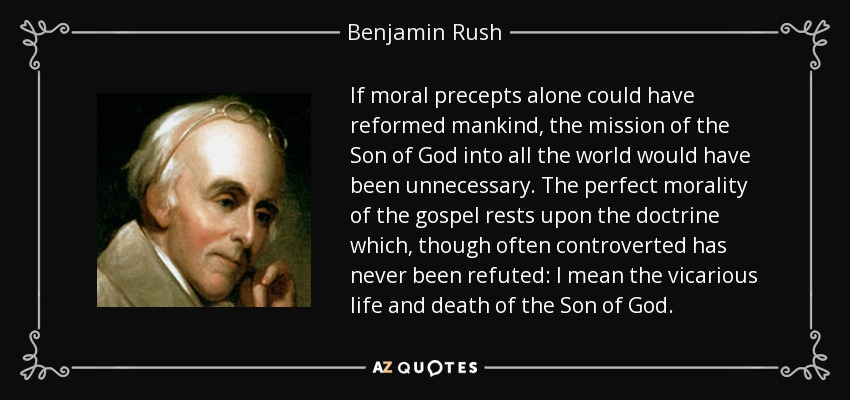If moral precepts alone could have reformed mankind, the mission of the Son of God into all the world would have been unnecessary. The perfect morality of the gospel rests upon the doctrine which, though often controverted has never been refuted: I mean the vicarious life and death of the Son of God. - Benjamin Rush
