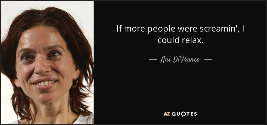 If more people were screamin', I could relax. - Ani DiFranco