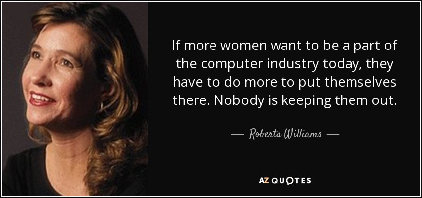 If more women want to be a part of the computer industry today, they have to do more to put themselves there. Nobody is keeping them out. - Roberta Williams