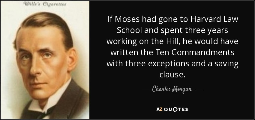 If Moses had gone to Harvard Law School and spent three years working on the Hill, he would have written the Ten Commandments with three exceptions and a saving clause. - Charles Morgan