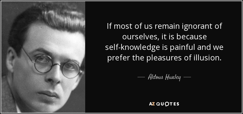 If most of us remain ignorant of ourselves, it is because self-knowledge is painful and we prefer the pleasures of illusion. - Aldous Huxley