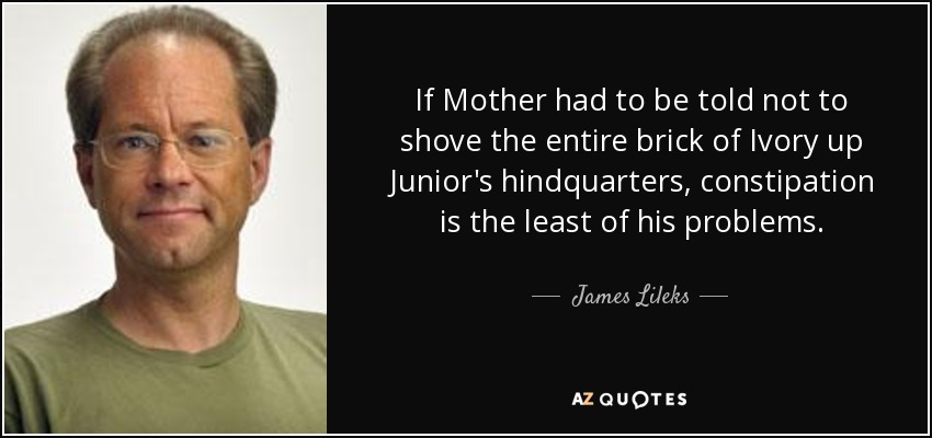If Mother had to be told not to shove the entire brick of Ivory up Junior's hindquarters, constipation is the least of his problems. - James Lileks