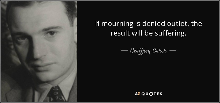 If mourning is denied outlet, the result will be suffering. - Geoffrey Gorer