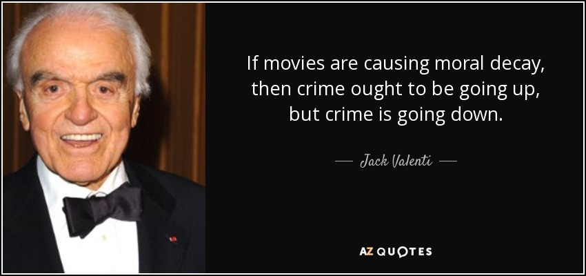 If movies are causing moral decay, then crime ought to be going up, but crime is going down. - Jack Valenti