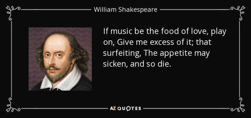 If music be the food of love, play on, Give me excess of it; that surfeiting, The appetite may sicken, and so die. - William Shakespeare