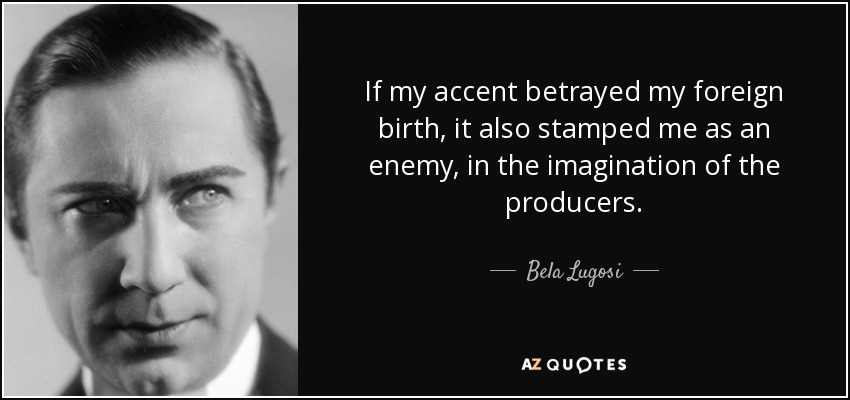 If my accent betrayed my foreign birth, it also stamped me as an enemy, in the imagination of the producers. - Bela Lugosi
