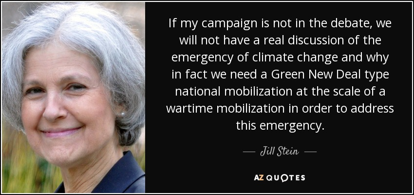 If my campaign is not in the debate, we will not have a real discussion of the emergency of climate change and why in fact we need a Green New Deal type national mobilization at the scale of a wartime mobilization in order to address this emergency. - Jill Stein